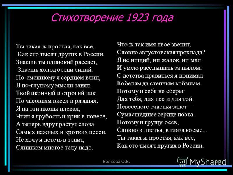 Волкова О.В.32 Стихотворение 1923 года Ты такая ж простая, как все, Как сто тысяч других в России. Знаешь ты одинокий рассвет, Знаешь холод осени синий. По-смешному я сердцем влип, Я по-глупому мысли занял. Твой иконный и строгий лик По часовням висе