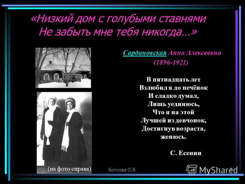 Волкова О.В.5 «Низкий дом с голубыми ставнями Не забыть мне тебя никогда…» В пятнадцать лет Взлюбил я до печёнок И сладко думал, Лишь уединюсь, Что я на этой Лучшей из девчонок, Достигнув возраста, женюсь. С. Есенин (1896-1921) СардановскаяСардановск