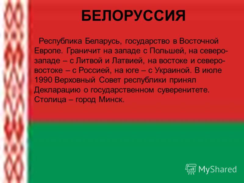 БЕЛОРУССИЯ Республика Беларусь, государство в Восточной Европе. Граничит на западе с Польшей, на северо- западе – с Литвой и Латвией, на востоке и северо- востоке – с Россией, на юге – с Украиной. В июле 1990 Верховный Совет республики принял Деклара