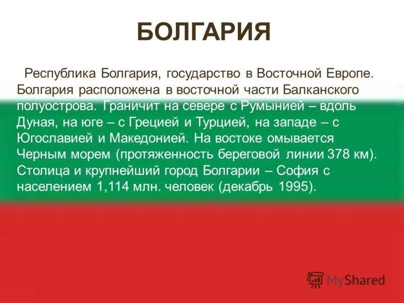 БОЛГАРИЯ Республика Болгария, государство в Восточной Европе. Болгария расположена в восточной части Балканского полуострова. Граничит на севере с Румынией – вдоль Дуная, на юге – с Грецией и Турцией, на западе – с Югославией и Македонией. На востоке