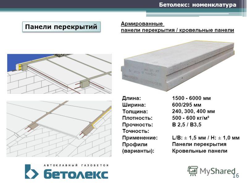 16 Бетолекс: номенклатура Армированные панели перекрытия / кровельные панели Длина: Ширина: Толщина: Плотность: Прочность: Точность: Применение: Профили (варианты): 1500 - 6000 мм 600/295 мм 240, 300, 400 мм 500 - 600 кг/м³ В 2,5 / В3,5 L/B: ± 1,5 мм