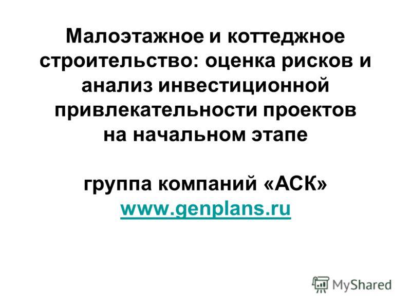 Малоэтажное и коттеджное строительство: оценка рисков и анализ инвестиционной привлекательности проектов на начальном этапе группа компаний «АСК» www.genplans.ru www.genplans.ru
