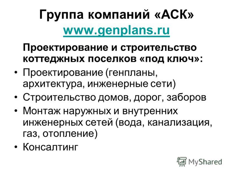 Группа компаний «АСК» www.genplans.ru www.genplans.ru Проектирование и строительство коттеджных поселков «под ключ»: Проектирование (генпланы, архитектура, инженерные сети) Строительство домов, дорог, заборов Монтаж наружных и внутренних инженерных с