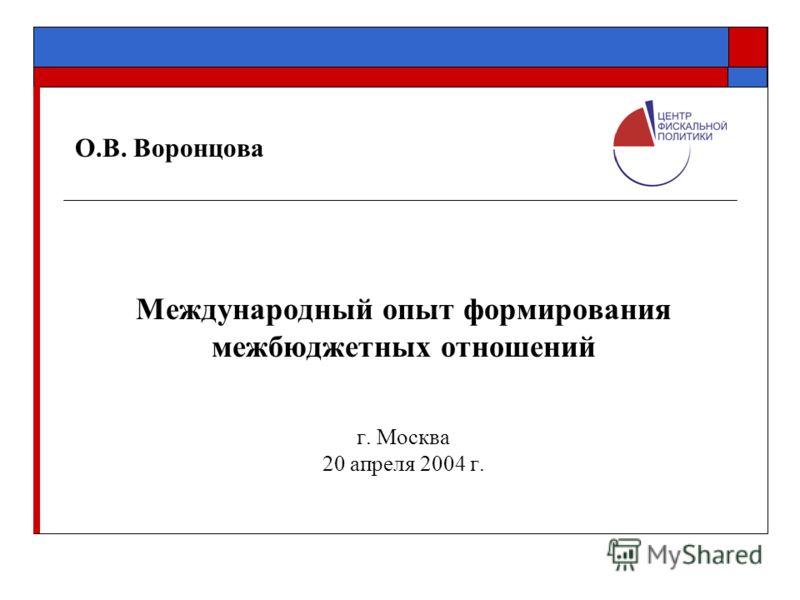 О.В. Воронцова Международный опыт формирования межбюджетных отношений г. Москва 20 апреля 2004 г.
