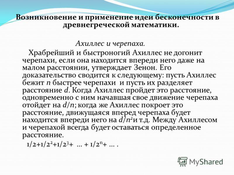Возникновение и применение идеи бесконечности в древнегреческой математики. Ахиллес и черепаха. Храбрейший и быстроногий Ахиллес не догонит черепахи, если она находится впереди него даже на малом расстоянии, утверждает Зенон. Его доказательство своди
