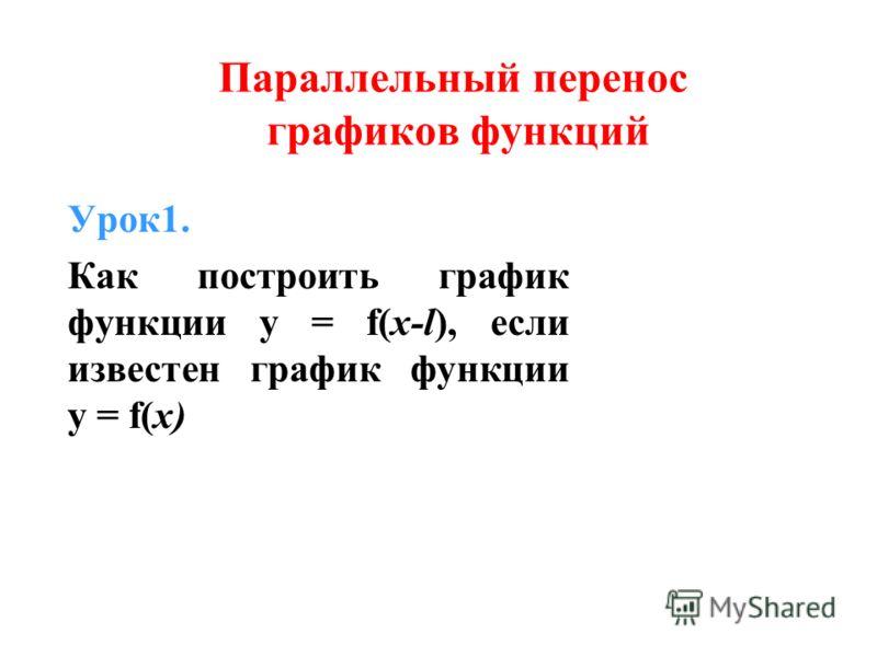 Урок1. Как построить график функции y = f(x-l), если известен график функции y = f(x) Параллельный перенос графиков функций