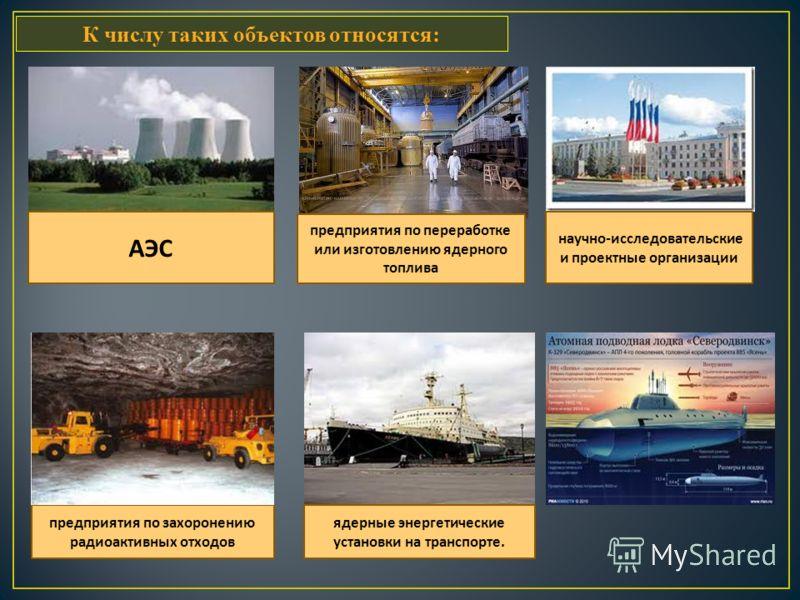 К числу таких объектов относятся: АЭС предприятия по переработке или изготовлению ядерного топлива научно - исследовательские и проектные организации предприятия по захоронению радиоактивных отходов ядерные энергетические установки на транспорте.