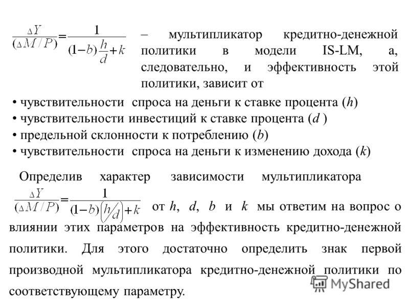 – мультипликатор кредитно-денежной политики в модели IS-LM, а, следовательно, и эффективность этой политики, зависит от чувствительности спроса на деньги к ставке процента (h) чувствительности инвестиций к ставке процента (d ) предельной склонности к