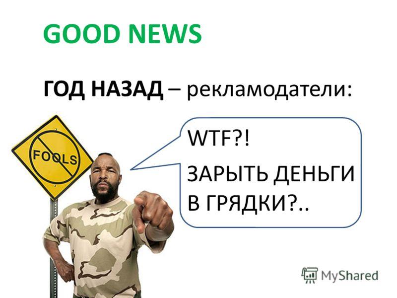 ГОД НАЗАД – рекламодатели: GOOD NEWS WTF?! ЗАРЫТЬ ДЕНЬГИ В ГРЯДКИ?..
