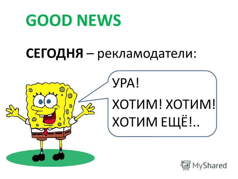 СЕГОДНЯ – рекламодатели: GOOD NEWS УРА! ХОТИМ! ХОТИМ! ХОТИМ ЕЩЁ!..