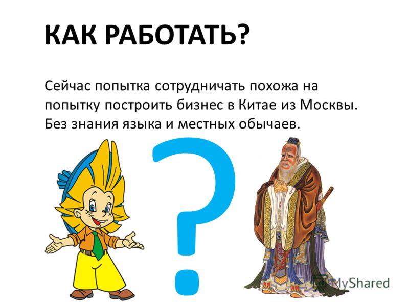 Сейчас попытка сотрудничать похожа на попытку построить бизнес в Китае из Москвы. Без знания языка и местных обычаев. КАК РАБОТАТЬ?
