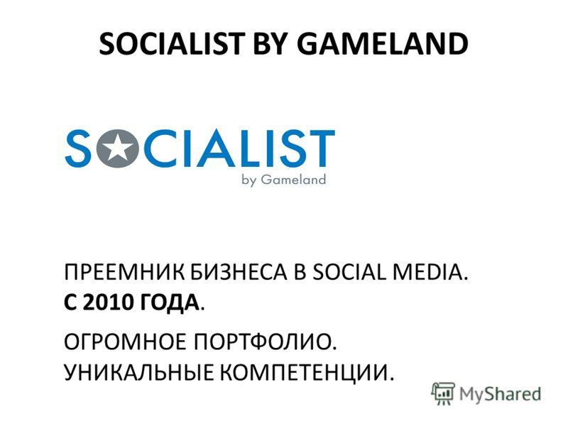ПРЕЕМНИК БИЗНЕСА В SOCIAL MEDIA. С 2010 ГОДА. ОГРОМНОЕ ПОРТФОЛИО. УНИКАЛЬНЫЕ КОМПЕТЕНЦИИ. SOCIALIST BY GAMELAND