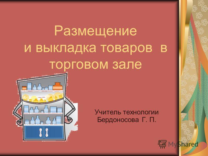Размещение и выкладка товаров в торговом зале Учитель технологии Бердоносова Г. П.