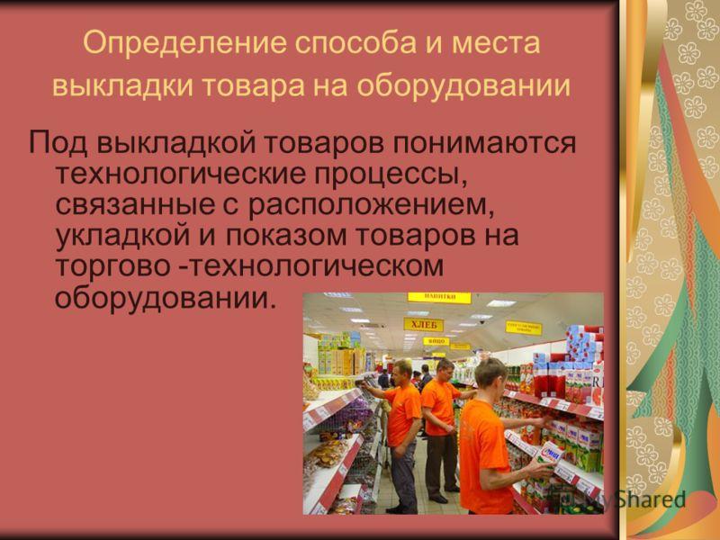 Определение способа и места выкладки товара на оборудовании Под выкладкой товаров понимаются технологические процессы, связанные с расположением, укладкой и показом товаров на торгово -технологическом оборудовании.