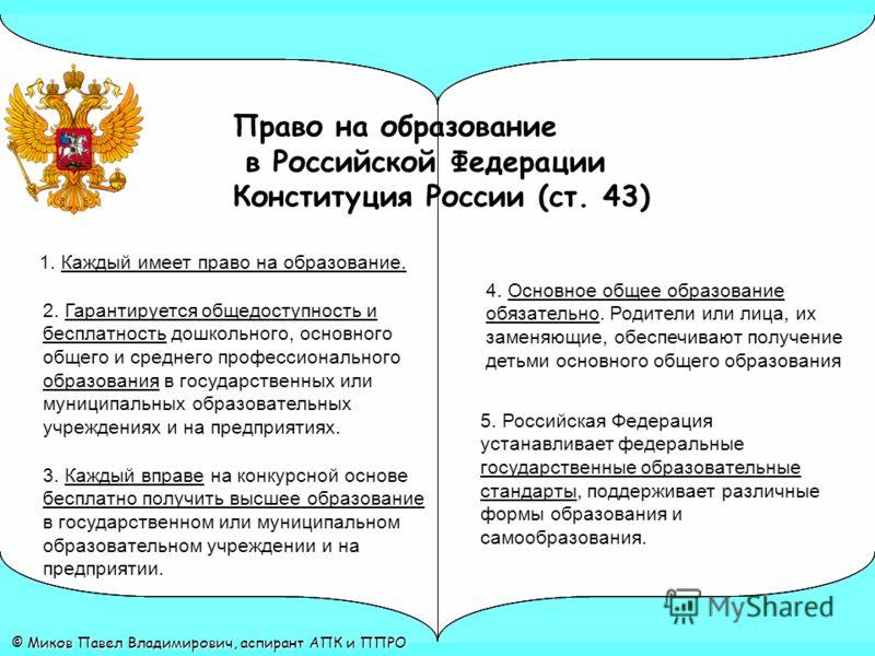 Право на образование в Российской Федерации Конституция России (ст. 43) © Миков Павел Владимирович, аспирант АПК и ППРО 5. Российская Федерация устанавливает федеральные государственные образовательные стандарты, поддерживает различные формы образова