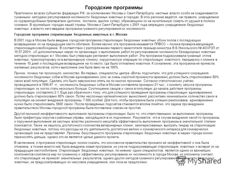 Городские программы Практически во всех субъектах федерации РФ, за исключением Москвы и Санкт-Петербурга, местные власти особо не озадачиваются гуманными методами регулирования численности бездомных животных в городах. В этих регионах ведётся, как пр