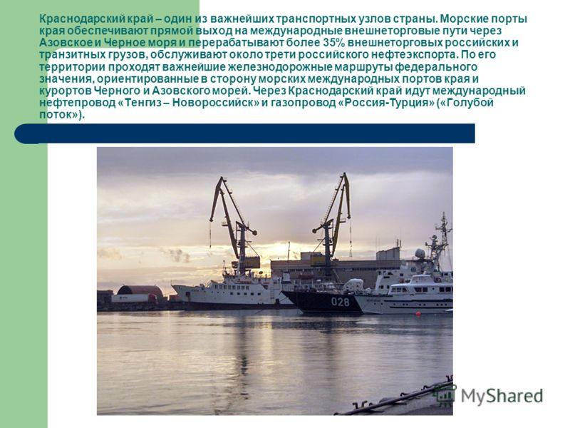 Краснодарский край – один из важнейших транспортных узлов страны. Морские порты края обеспечивают прямой выход на международные внешнеторговые пути через Азовское и Черное моря и перерабатывают более 35% внешнеторговых российских и транзитных грузов,