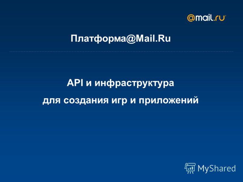 API и инфраструктура для создания игр и приложений Платформа@Mail.Ru