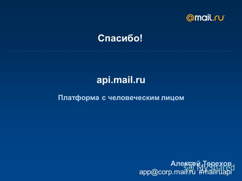 Спасибо! api.mail.ru Платформа с человеческим лицом Алексей Терехов app@corp.mail.ru #mailruapi