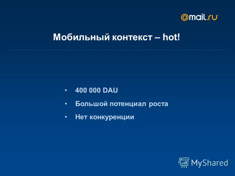 Мобильный контекст – hot! 400 000 DAU Большой потенциал роста Нет конкуренции