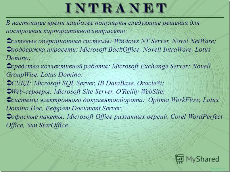Решения для интранет В настоящее время наиболее популярны следующие решения для построения корпоративной интрасети: cетевые операционные системы: Windows NT Server, Novel NetWare; поддержка инрасети: Microsoft BackOffice, Novell IntraWare, Lotus Domi