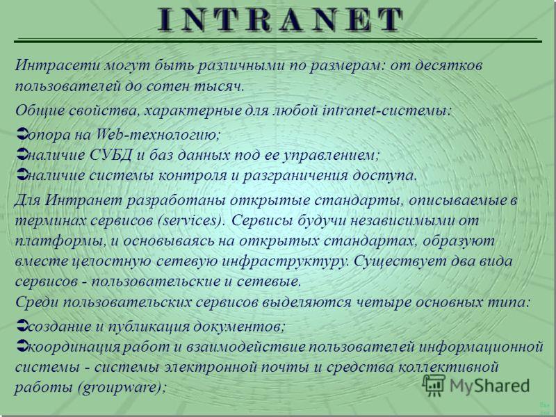 Интрасети могут быть различными по размерам: от десятков пользователей до сотен тысяч. Общие свойства, характерные для любой intranet-системы: опора на Web-технологию; наличие СУБД и баз данных под ее управлением; наличие системы контроля и разгранич