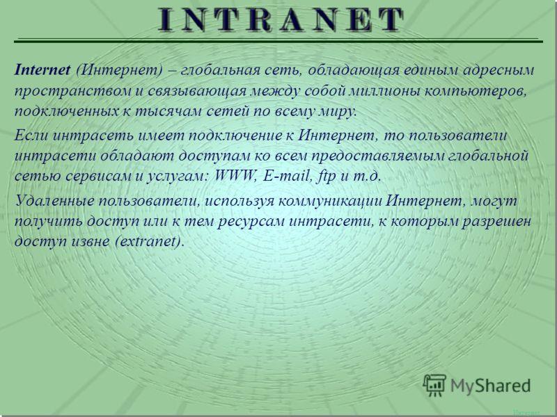Интернет Internet (Интернет) – глобальная сеть, обладающая единым адресным пространством и связывающая между собой миллионы компьютеров, подключенных к тысячам сетей по всему миру. Если интрасеть имеет подключение к Интернет, то пользователи интрасет