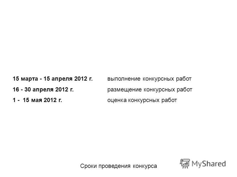 Сроки проведения конкурса 15 марта - 15 апреля 2012 г. выполнение конкурсных работ 16 - 30 апреля 2012 г. размещение конкурсных работ 1 - 15 мая 2012 г. оценка конкурсных работ
