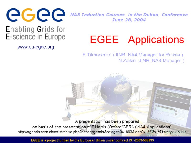 EGEE is a project funded by the European Union under contract IST-2003-508833 EGEE Applications E.Tikhonenko (JINR, NA4 Manager for Russia ), N.Zaikin (JINR, NA3 Manager ) www.eu-egee.org NA3 Induction Courses in the Dubna Conference June 28, 2004 A