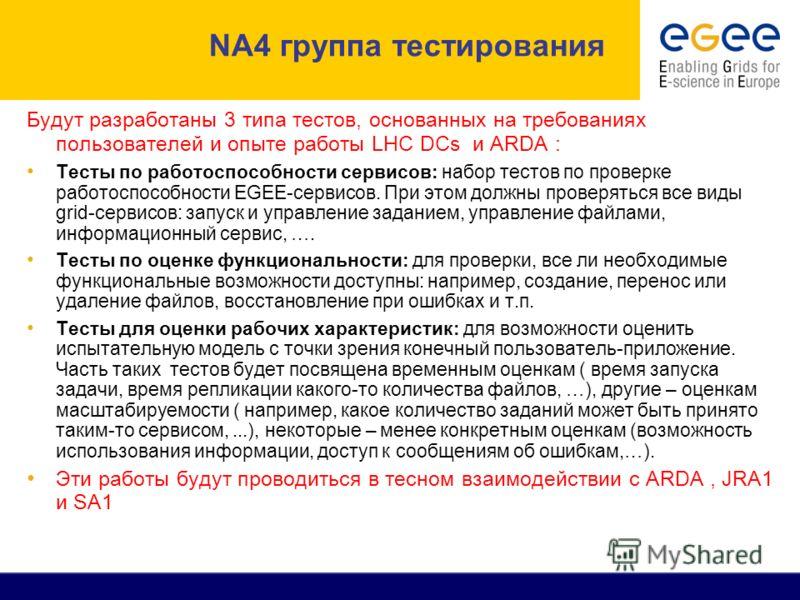 NA4 группа тестирования Будут разработаны 3 типа тестов, основанных на требованиях пользователей и опыте работы LHC DCs и ARDA : Тесты по работоспособности сервисов: набор тестов по проверке работоспособности EGEE-сервисов. При этом должны проверятьс
