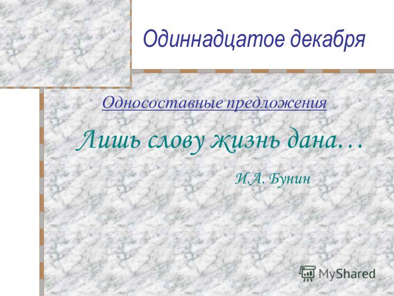 Одиннадцатое декабря Лишь слову жизнь дана… И.А. Бунин Односоставные предложения