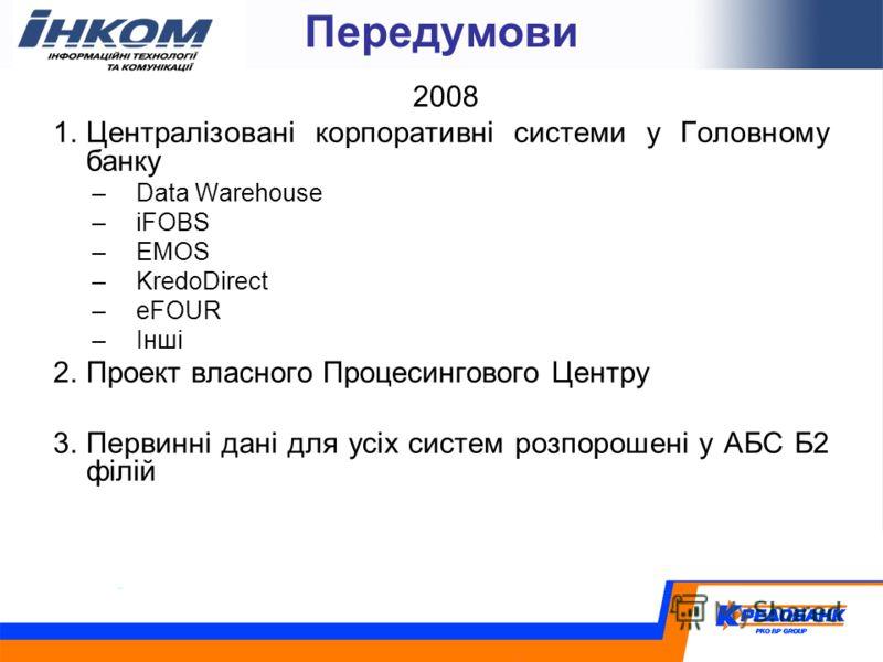 Передумови 2008 1.Централізовані корпоративні системи у Головному банку –Data Warehouse –iFOBS –EMOS –KredoDirect –eFOUR –Інші 2.Проект власного Процесингового Центру 3.Первинні дані для усіх систем розпорошені у АБС Б2 філій