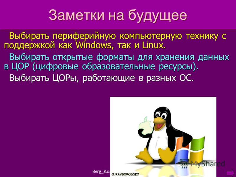 Serg_Kosachenko@mail.ru Заметки на будущее Выбирать периферийную компьютерную технику с поддержкой как Windows, так и Linux. Выбирать открытые форматы для хранения данных в ЦОР (цифровые образовательные ресурсы). Выбирать ЦОРы, работающие в разных ОС