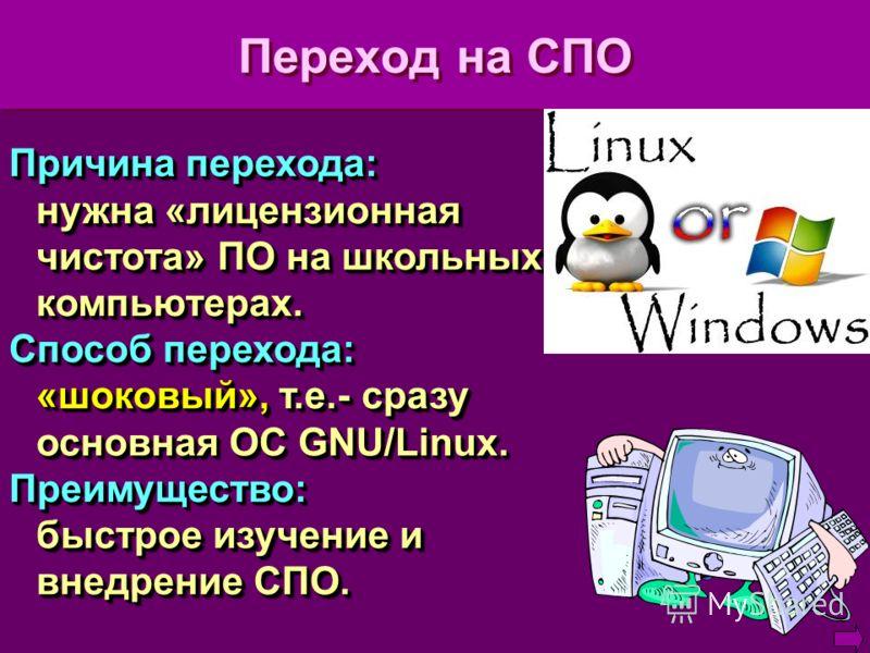 Переход на СПО Причина перехода: нужна «лицензионная чистота» ПО на школьных компьютерах. Способ перехода: «шоковый», т.е.- сразу основная ОС GNU/Linux. Преимущество: быстрое изучение и внедрение СПО. Причина перехода: нужна «лицензионная чистота» ПО