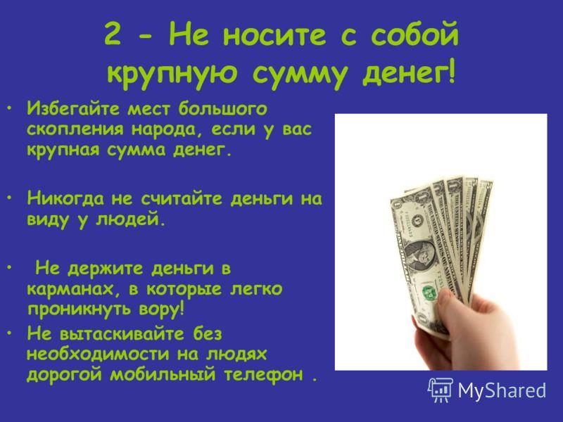 2 - Не носите с собой крупную сумму денег! Избегайте мест большого скопления народа, если у вас крупная сумма денег. Никогда не считайте деньги на виду у людей. Не держите деньги в карманах, в которые легко проникнуть вору! Не вытаскивайте без необхо
