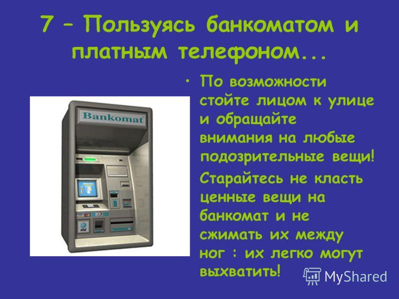 7 – Пользуясь банкоматом и платным телефоном... По возможности стойте лицом к улице и обращайте внимания на любые подозрительные вещи! Старайтесь не класть ценные вещи на банкомат и не сжимать их между ног : их легко могут выхватить!