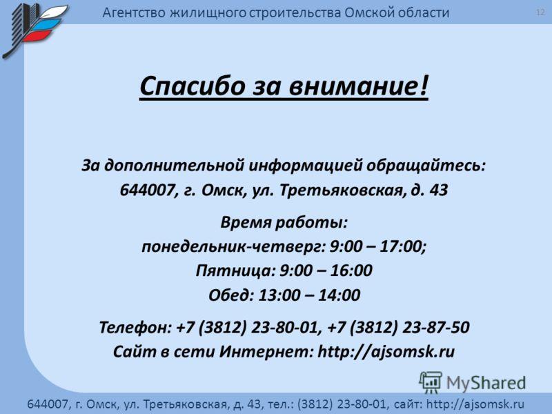Спасибо за внимание! За дополнительной информацией обращайтесь: 644007, г. Омск, ул. Третьяковская, д. 43 Время работы: понедельник-четверг: 9:00 – 17:00; Пятница: 9:00 – 16:00 Обед: 13:00 – 14:00 Телефон: +7 (3812) 23-80-01, +7 (3812) 23-87-50 Сайт