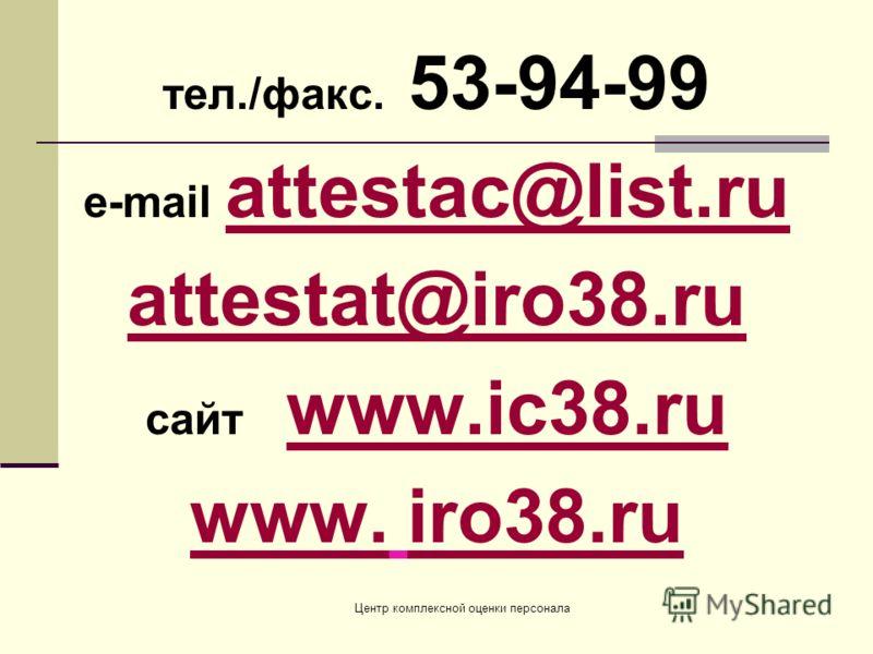Центр комплексной оценки персонала тел./факс. 53-94-99 e-mail attestac@list.ru attestac@list.ru attestat@iro38.ru cайт www.ic38.ruwww.ic38.ru www.www. iro38.ruiro38.ru