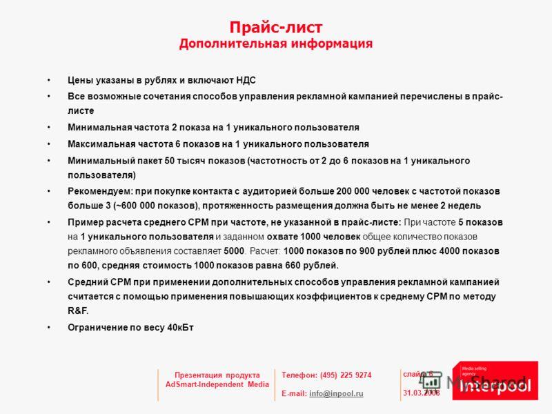 Телефон: (495) 225 9274 E-mail: info@inpool.ruinfo@inpool.ru 31.03.2008 слайд 6 Презентация продукта AdSmart-Independent Media Прайс-лист Дополнительная информация Цены указаны в рублях и включают НДС Все возможные сочетания способов управления рекла
