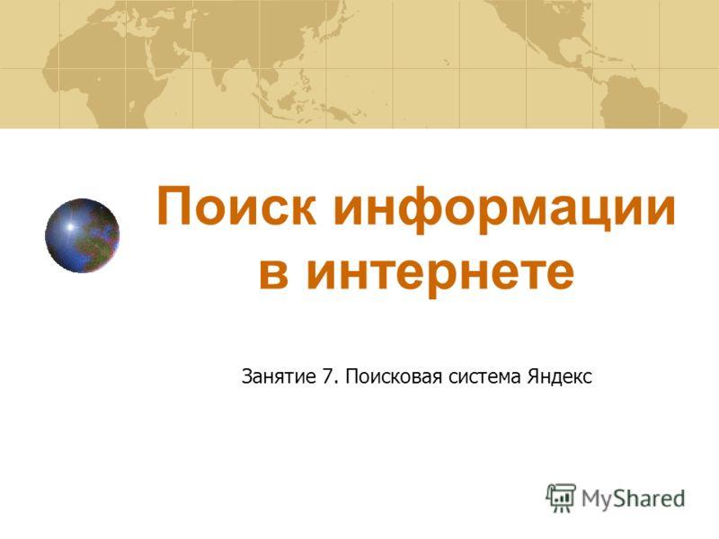 Поиск информации в интернете Занятие 7. Поисковая система Яндекс