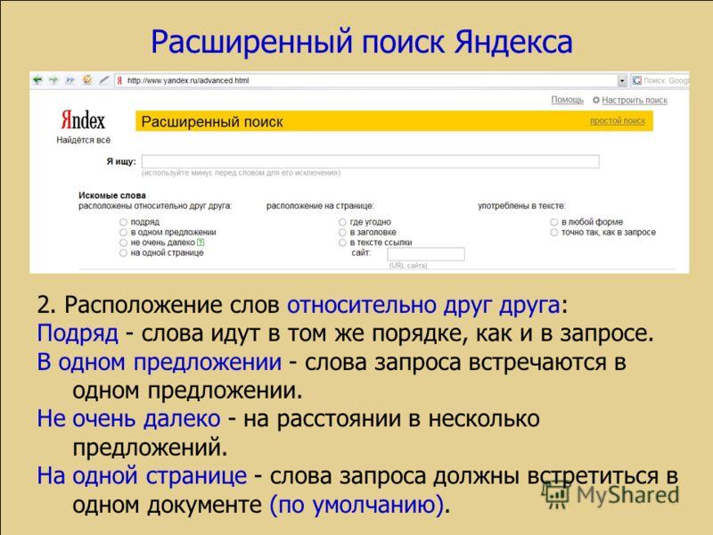 Расширенный поиск Яндекса 2. Расположение слов относительно друг друга: Подряд - слова идут в том же порядке, как и в запросе. В одном предложении - слова запроса встречаются в одном предложении. Не очень далеко - на расстоянии в несколько предложени