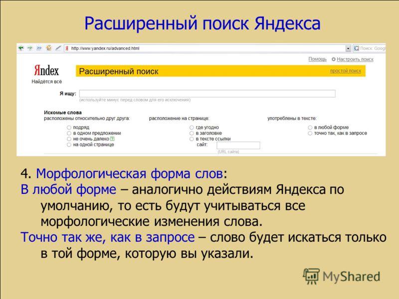Расширенный поиск Яндекса 4. Морфологическая форма слов: В любой форме – аналогично действиям Яндекса по умолчанию, то есть будут учитываться все морфологические изменения слова. Точно так же, как в запросе – слово будет искаться только в той форме,