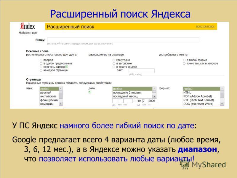 Расширенный поиск Яндекса У ПС Яндекс намного более гибкий поиск по дате: Google предлагает всего 4 варианта даты (любое время, 3, 6, 12 мес.), а в Яндексе можно указать диапазон, что позволяет использовать любые варианты!