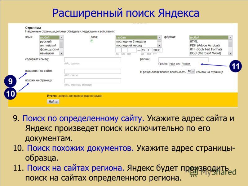 Расширенный поиск Яндекса 9. Поиск по определенному сайту. Укажите адрес сайта и Яндекс произведет поиск исключительно по его документам. 10. Поиск похожих документов. Укажите адрес страницы- образца. 11. Поиск на сайтах региона. Яндекс будет произво