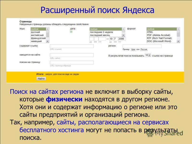 Расширенный поиск Яндекса Поиск на сайтах региона не включит в выборку сайты, которые физически находятся в другом регионе. Хотя они и содержат информацию о регионе или это сайты предприятий и организаций региона. Так, например, сайты, располагающиес