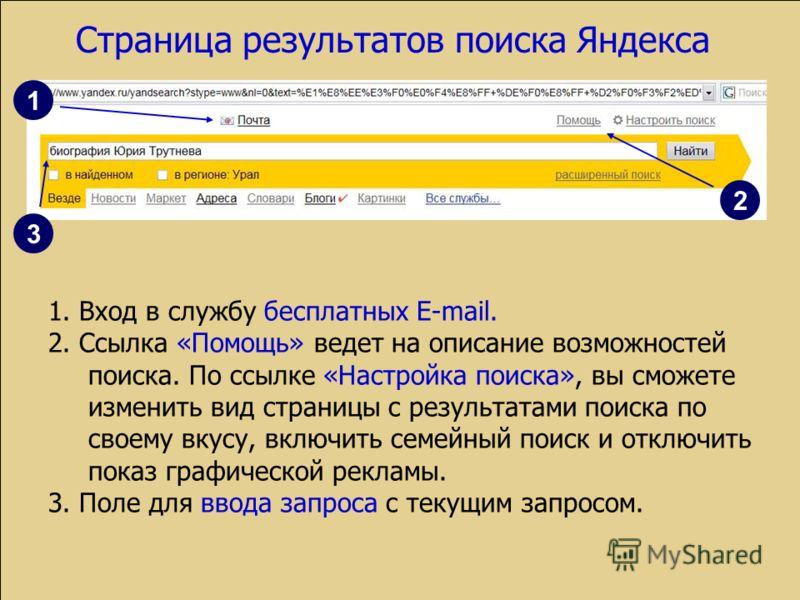 1. Вход в службу бесплатных E-mail. 2. Ссылка «Помощь» ведет на описание возможностей поиска. По ссылке «Настройка поиска», вы сможете изменить вид страницы с результатами поиска по своему вкусу, включить семейный поиск и отключить показ графической