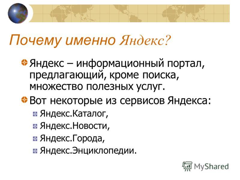 Почему именно Яндекс? Яндекс – информационный портал, предлагающий, кроме поиска, множество полезных услуг. Вот некоторые из сервисов Яндекса: Яндекс.Каталог, Яндекс.Новости, Яндекс.Города, Яндекс.Энциклопедии.