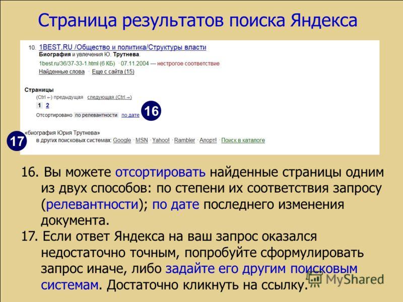 Страница результатов поиска Яндекса 16. Вы можете отсортировать найденные страницы одним из двух способов: по степени их соответствия запросу (релевантности); по дате последнего изменения документа. 17. Если ответ Яндекса на ваш запрос оказался недос
