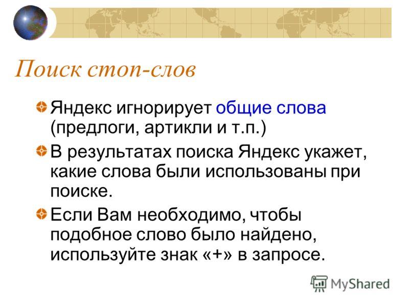 Поиск стоп-слов Яндекс игнорирует общие слова (предлоги, артикли и т.п.) В результатах поиска Яндекс укажет, какие слова были использованы при поиске. Если Вам необходимо, чтобы подобное слово было найдено, используйте знак «+» в запросе.