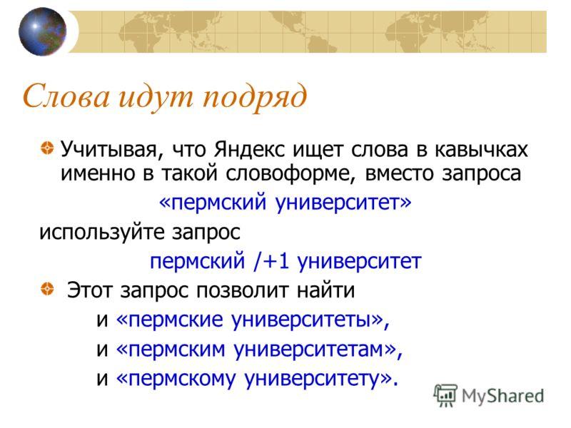 Слова идут подряд Учитывая, что Яндекс ищет слова в кавычках именно в такой словоформе, вместо запроса «пермский университет» используйте запрос пермский /+1 университет Этот запрос позволит найти и «пермские университеты», и «пермским университетам»